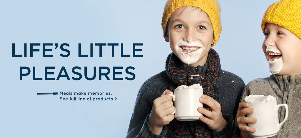 Life's Little Pleasures. Meals make memories. See full line of products.